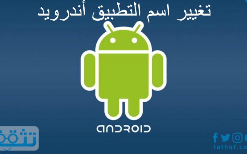 تغيير اسم التطبيق أندرويد بطرق عديدة ومختلفة