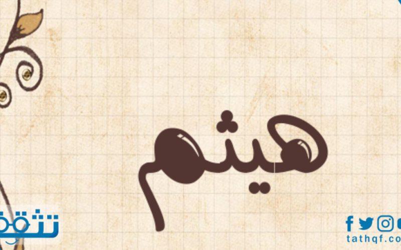 معنى اسم هيثم في اللغة العربية وصفات حامل الاسم