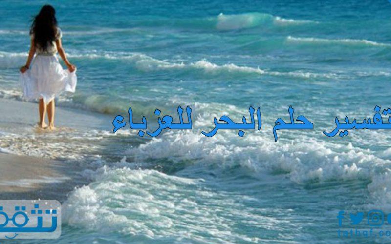 تفسير حلم البحر للعزباء بجميع احتمالات الرؤية عند ابن سيرين
